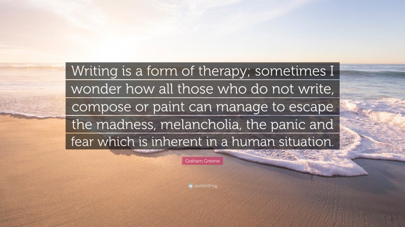 """Graham Greene Quote: """"Writing is a form of therapy; sometimes I wonder how all those who do not write, compose or paint can manage to escape the madness, melancholia, the panic and fear which is inherent in a human situation."""""""