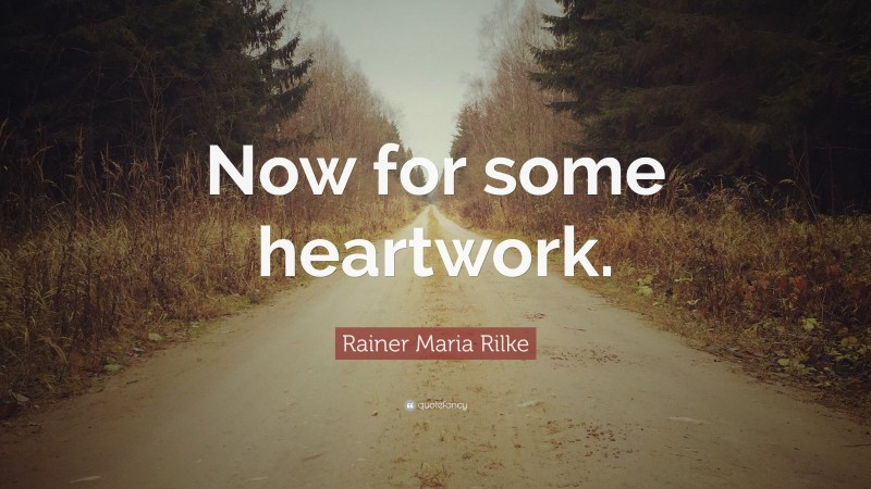 """Rainer Maria Rilke Quote: """"Now for some heartwork."""""""