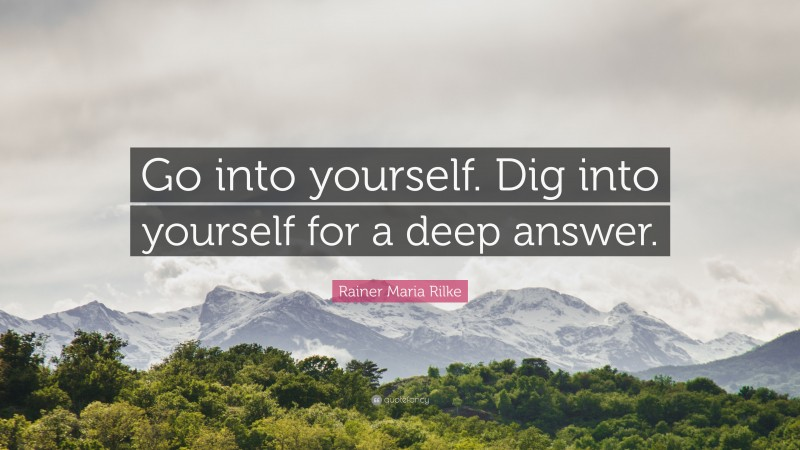 """Rainer Maria Rilke Quote: """"Go into yourself. Dig into yourself for a deep answer."""""""