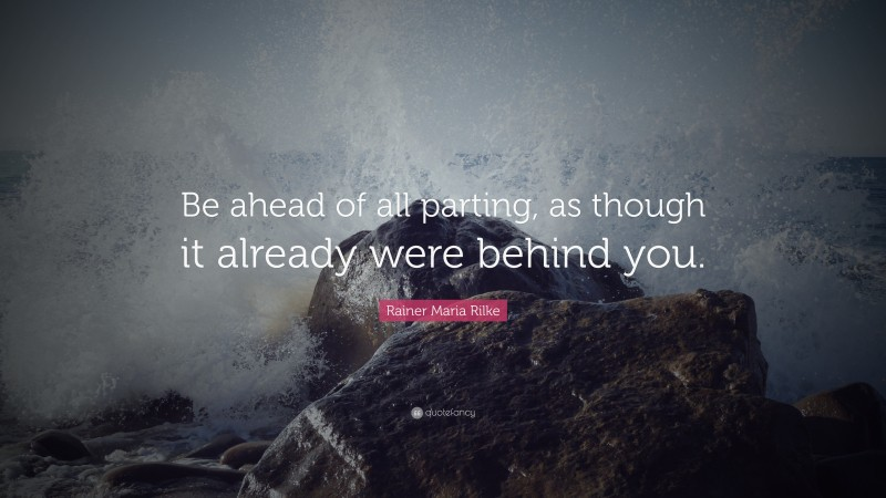 """Rainer Maria Rilke Quote: """"Be ahead of all parting, as though it already were behind you."""""""