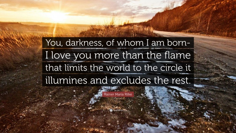 """Rainer Maria Rilke Quote: """"You, darkness, of whom I am born- I love you more than the flame that limits the world to the circle it illumines and excludes the rest."""""""