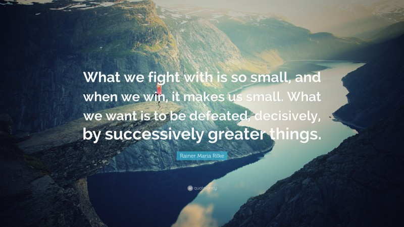 """Rainer Maria Rilke Quote: """"What we fight with is so small, and when we win, it makes us small. What we want is to be defeated, decisively, by successively greater things."""""""
