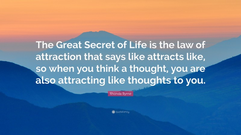 """Rhonda Byrne Quote: """"The Great Secret of Life is the law of attraction that says like attracts like, so when you think a thought, you are also attracting like thoughts to you."""""""