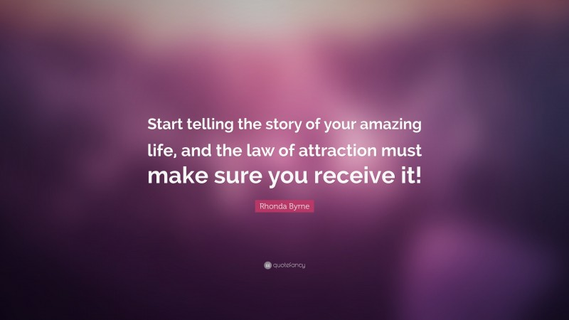 """Rhonda Byrne Quote: """"Start telling the story of your amazing life, and the law of attraction must make sure you receive it!"""""""