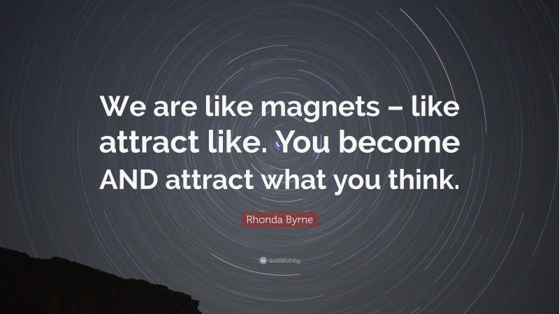 """Rhonda Byrne Quote: """"We are like magnets – like attract like. You become AND attract what you think."""""""