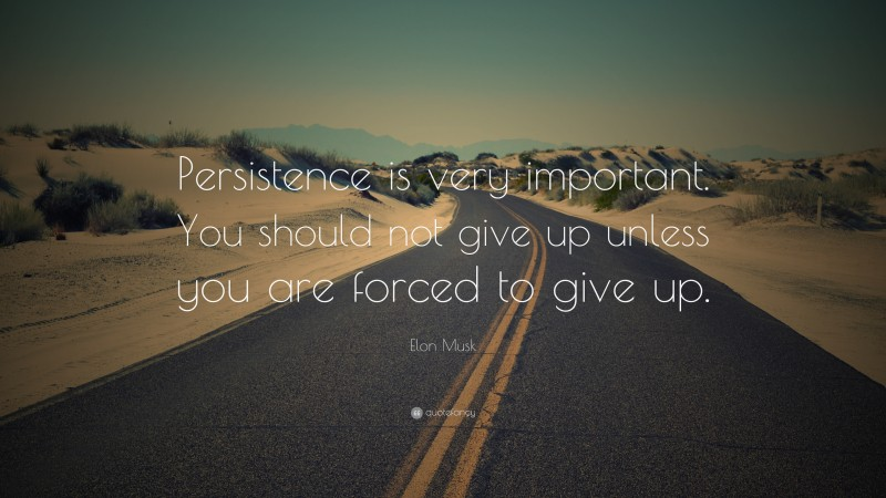 """Elon Musk Quote: """"Persistence is very important. You should not give up unless you are forced to give up."""""""