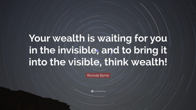 """Rhonda Byrne Quote: """"Your wealth is waiting for you in the invisible, and to bring it into the visible, think wealth!"""""""