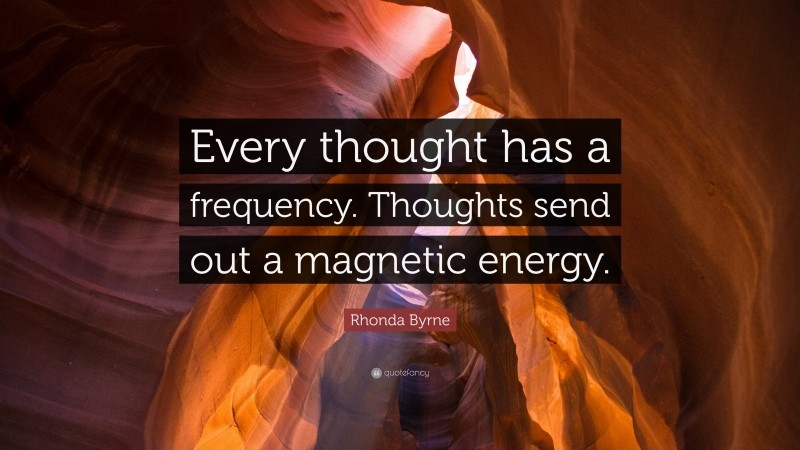 """Rhonda Byrne Quote: """"Every thought has a frequency. Thoughts send out a magnetic energy."""""""