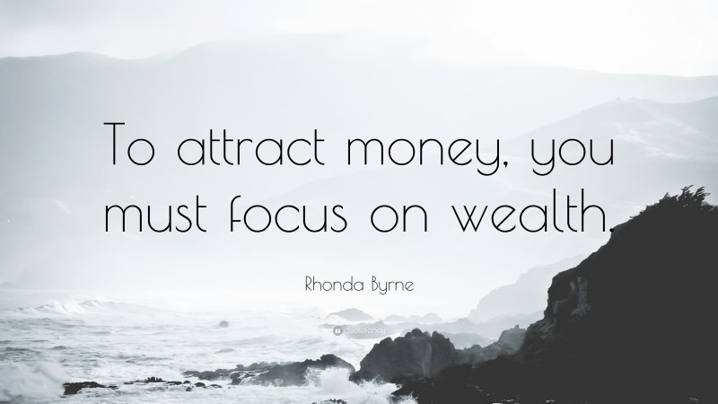 """Rhonda Byrne Quote: """"To attract money, you must focus on wealth."""""""