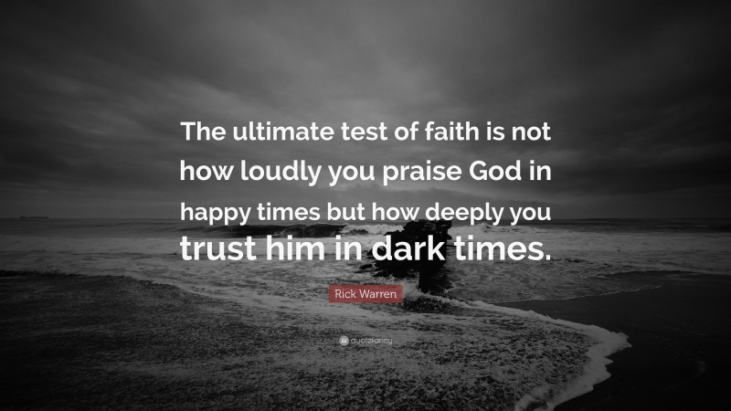 """Rick Warren Quote: """"The ultimate test of faith is not how loudly you praise God in happy times but how deeply you trust him in dark times."""""""