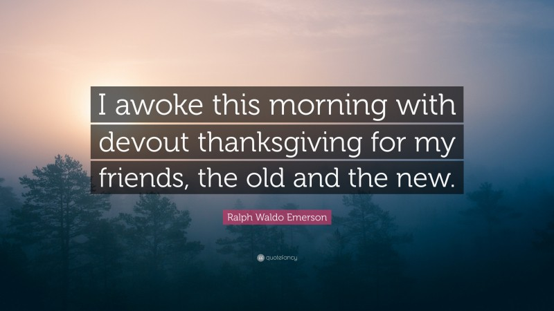 """Ralph Waldo Emerson Quote: """"I awoke this morning with devout thanksgiving for my friends, the old and the new."""""""