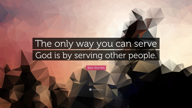 """Rick Warren Quote: """"The only way you can serve God is by serving other people."""""""
