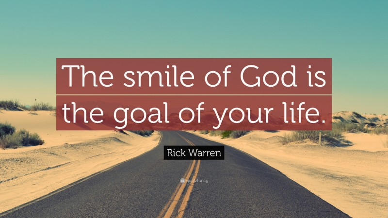 """Rick Warren Quote: """"The smile of God is the goal of your life."""""""