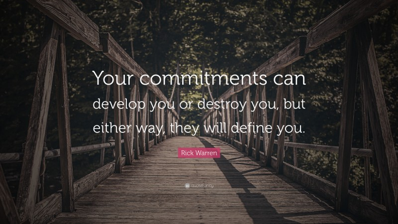 """Rick Warren Quote: """"Your commitments can develop you or destroy you, but either way, they will define you."""""""