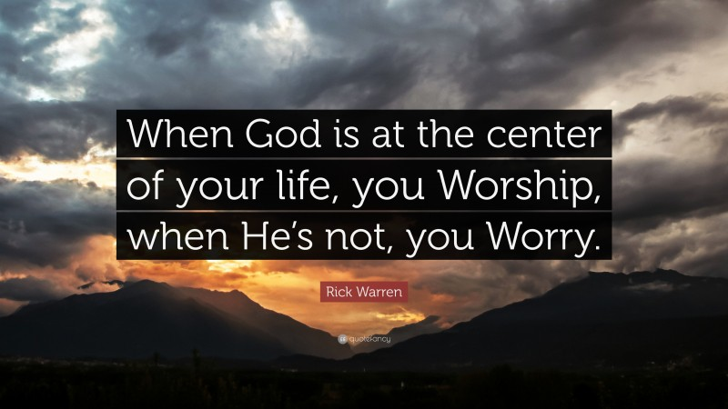 """Rick Warren Quote: """"When God is at the center of your life, you Worship, when He's not, you Worry."""""""