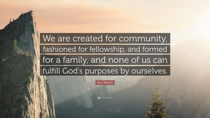 """Rick Warren Quote: """"We are created for community, fashioned for fellowship, and formed for a family, and none of us can fulfill God's purposes by ourselves."""""""