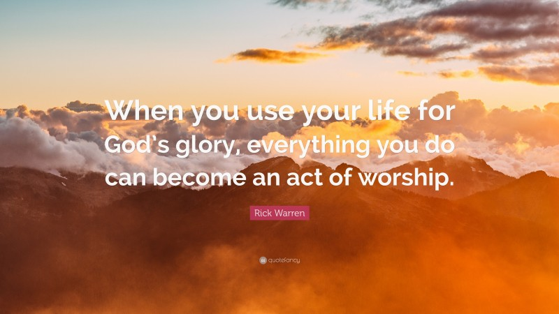 """Rick Warren Quote: """"When you use your life for God's glory, everything you do can become an act of worship."""""""