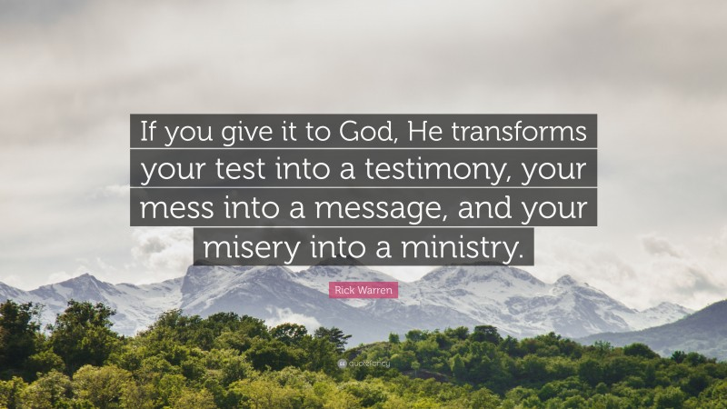 """Rick Warren Quote: """"If you give it to God, He transforms your test into a testimony, your mess into a message, and your misery into a ministry."""""""