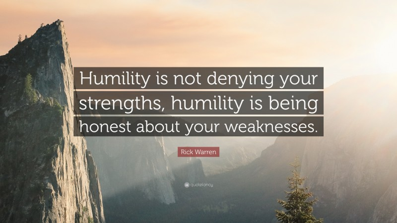 """Rick Warren Quote: """"Humility is not denying your strengths, humility is being honest about your weaknesses."""""""