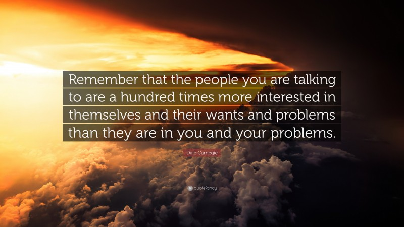 """Dale Carnegie Quote: """"Remember that the people you are talking to are a hundred times more interested in themselves and their wants and problems than they are in you and your problems."""""""