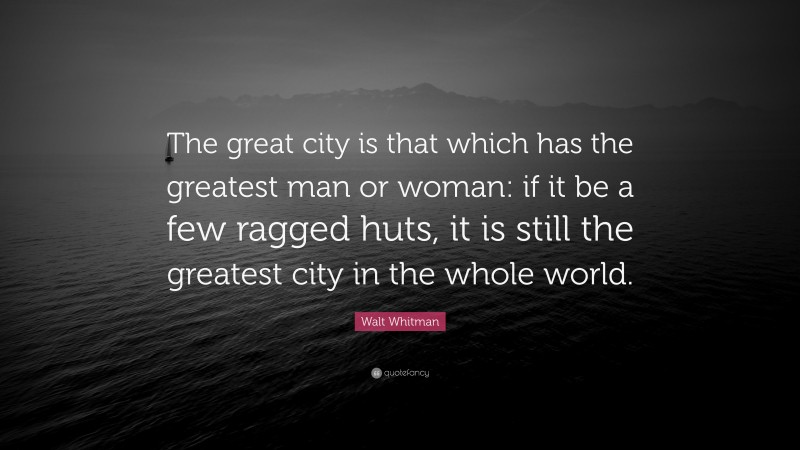 """Walt Whitman Quote: """"The great city is that which has the greatest man or woman: if it be a few ragged huts, it is still the greatest city in the whole world."""""""