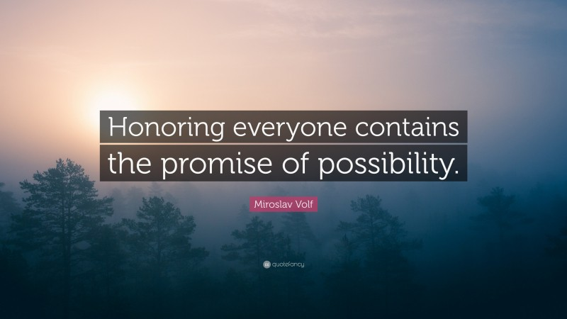 """Miroslav Volf Quote: """"Honoring everyone contains the promise of possibility."""""""