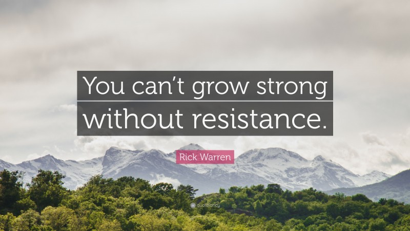 """Rick Warren Quote: """"You can't grow strong without resistance."""""""