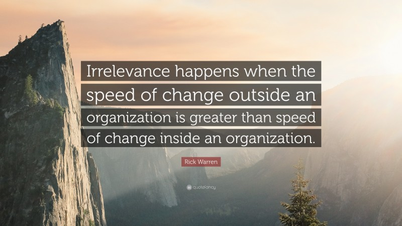 """Rick Warren Quote: """"Irrelevance happens when the speed of change outside an organization is greater than speed of change inside an organization."""""""