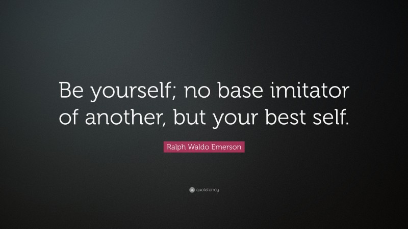"""Ralph Waldo Emerson Quote: """"Be yourself; no base imitator of another, but your best self."""""""