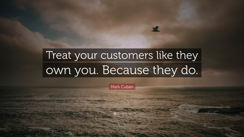 """Mark Cuban Quote: """"Treat your customers like they own you. Because they do."""""""