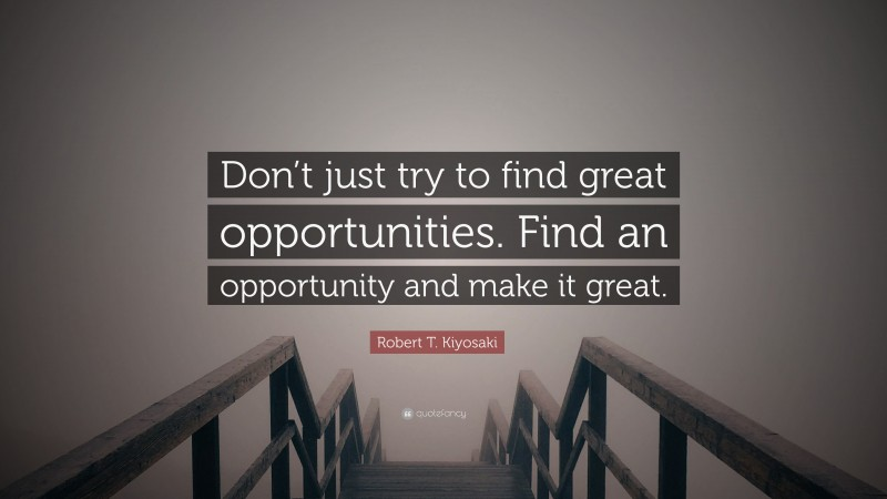 """Robert T. Kiyosaki Quote: """"Don't just try to find great opportunities. Find an opportunity and make it great."""""""