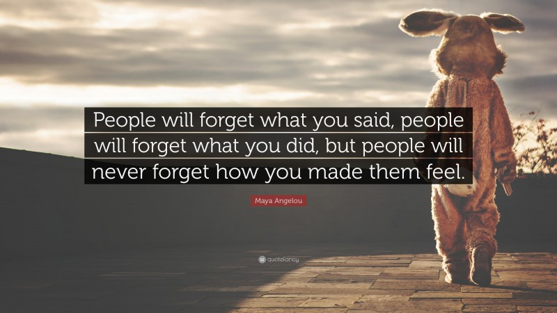 """Maya Angelou Quote: """"People will forget what you said, people will forget what you did, but people will never forget how you made them feel."""""""