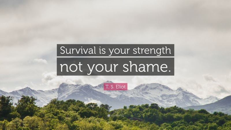 "T. S. Eliot Quote: ""Survival is your strength not your shame."""