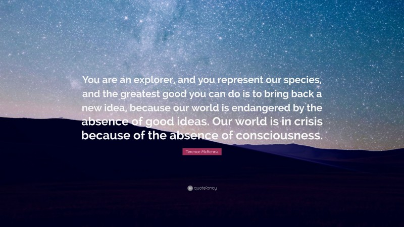 """Terence McKenna Quote: """"You are an explorer, and you represent our species, and the greatest good you can do is to bring back a new idea, because our world is endangered by the absence of good ideas. Our world is in crisis because of the absence of consciousness."""""""
