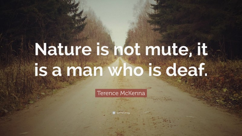 """Terence McKenna Quote: """"Nature is not mute, it is a man who is deaf."""""""