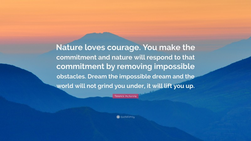 """Terence McKenna Quote: """"Nature loves courage. You make the commitment and nature will respond to that commitment by removing impossible obstacles. Dream the impossible dream and the world will not grind you under, it will lift you up."""""""