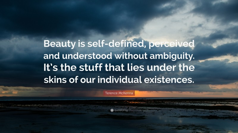 """Terence McKenna Quote: """"Beauty is self-defined, perceived and understood without ambiguity. It's the stuff that lies under the skins of our individual existences."""""""