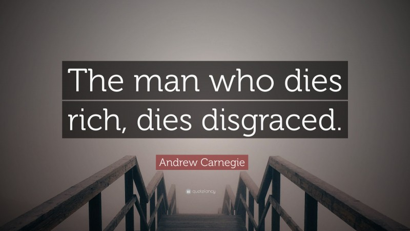 """Andrew Carnegie Quote: """"The man who dies rich, dies disgraced."""""""