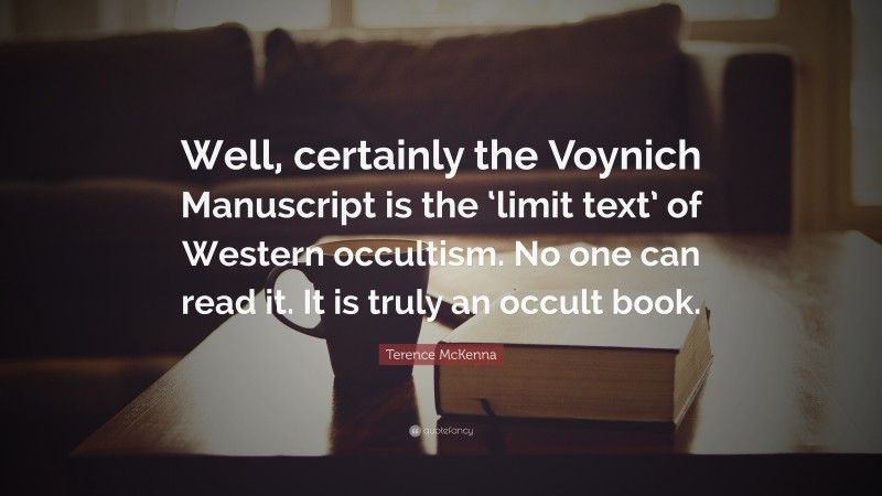 """Book Quotes: """"Well, certainly the Voynich Manuscript is the 'limit text' of Western occultism. No one can read it. It is truly an occult book."""" — Terence McKenna"""