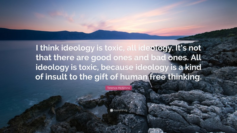 """Terence McKenna Quote: """"I think ideology is toxic, all ideology. It's not that there are good ones and bad ones. All ideology is toxic, because ideology is a kind of insult to the gift of human free thinking."""""""