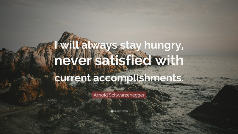 """Arnold Schwarzenegger Quote: """"I will always stay hungry, never satisfied with current accomplishments."""""""
