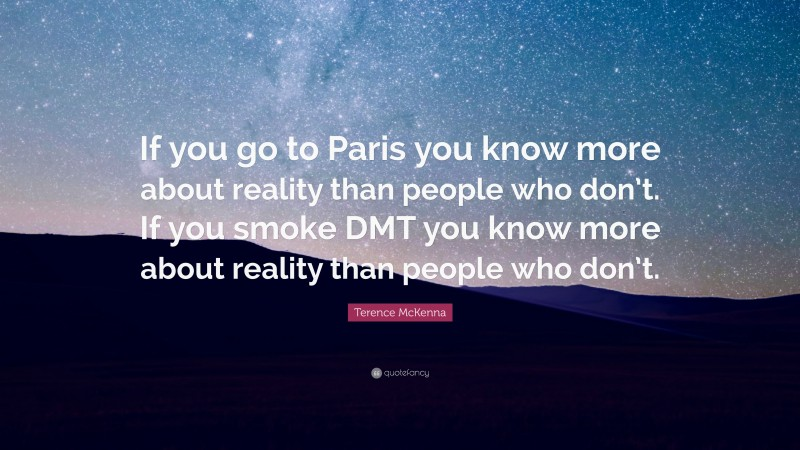 """Terence McKenna Quote: """"If you go to Paris you know more about reality than people who don't. If you smoke DMT you know more about reality than people who don't."""""""