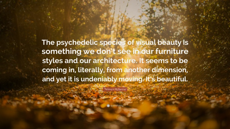 """Terence McKenna Quote: """"The psychedelic species of visual beauty is something we don't see in our furniture styles and our architecture. It seems to be coming in, literally, from another dimension, and yet it is undeniably moving. It's beautiful."""""""