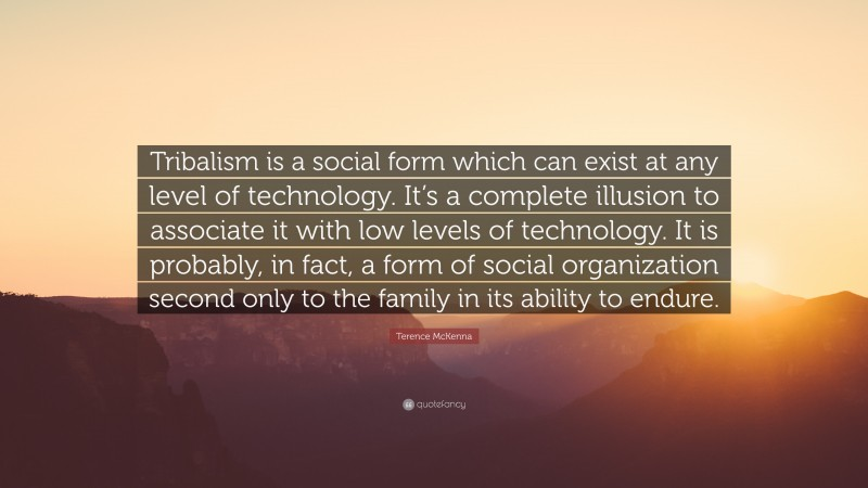 """Terence McKenna Quote: """"Tribalism is a social form which can exist at any level of technology. It's a complete illusion to associate it with low levels of technology. It is probably, in fact, a form of social organization second only to the family in its ability to endure."""""""