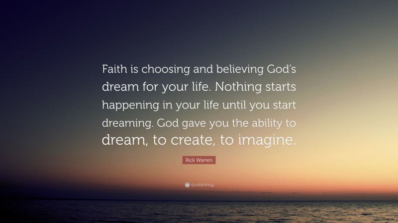 """Rick Warren Quote: """"Faith is choosing and believing God's dream for your life. Nothing starts happening in your life until you start dreaming. God gave you the ability to dream, to create, to imagine."""""""