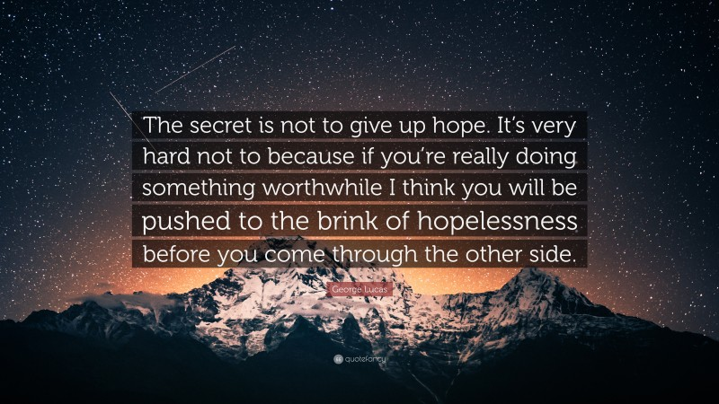 """George Lucas Quote: """"The secret is not to give up hope. It's very hard not to because if you're really doing something worthwhile I think you will be pushed to the brink of hopelessness before you come through the other side."""""""