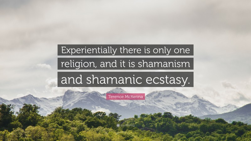 """Terence McKenna Quote: """"Experientially there is only one religion, and it is shamanism and shamanic ecstasy."""""""