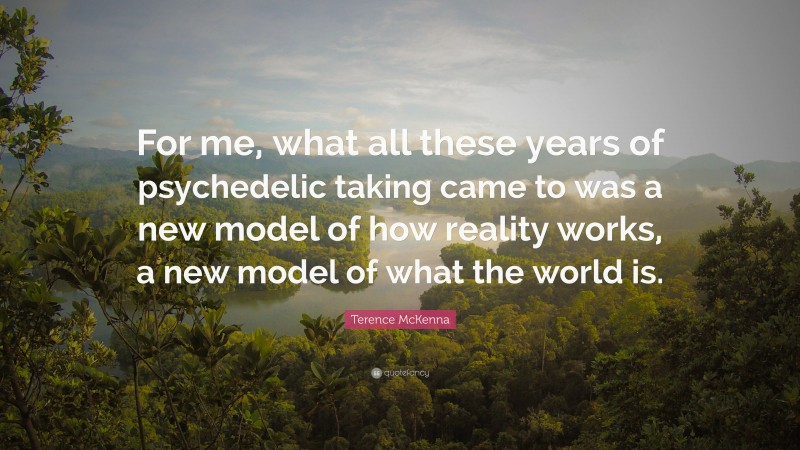 """Terence McKenna Quote: """"For me, what all these years of psychedelic taking came to was a new model of how reality works, a new model of what the world is."""""""
