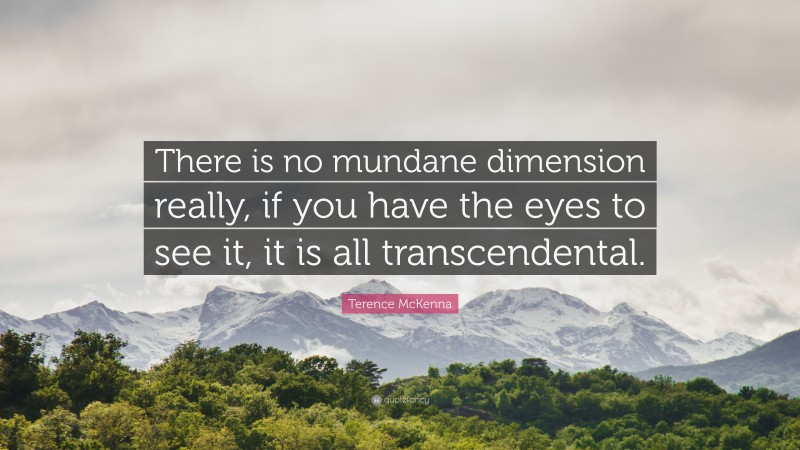 """Terence McKenna Quote: """"There is no mundane dimension really, if you have the eyes to see it, it is all transcendental."""""""