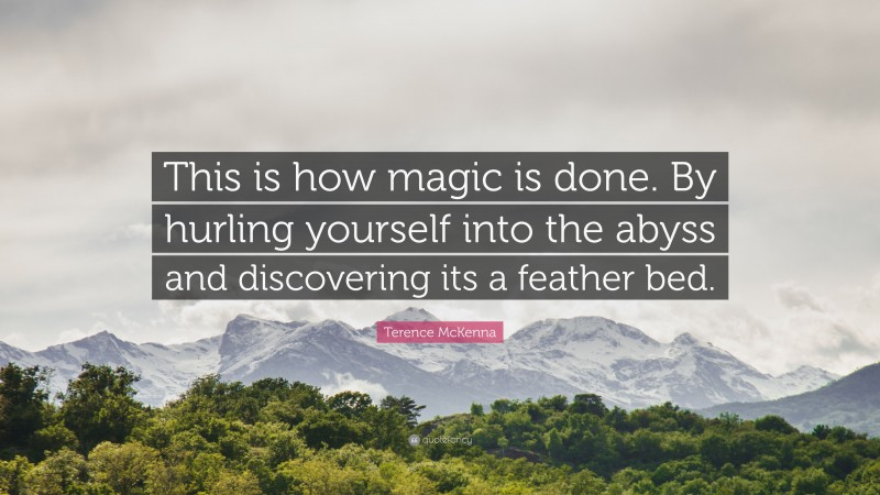 """Terence McKenna Quote: """"This is how magic is done. By hurling yourself into the abyss and discovering its a feather bed."""""""